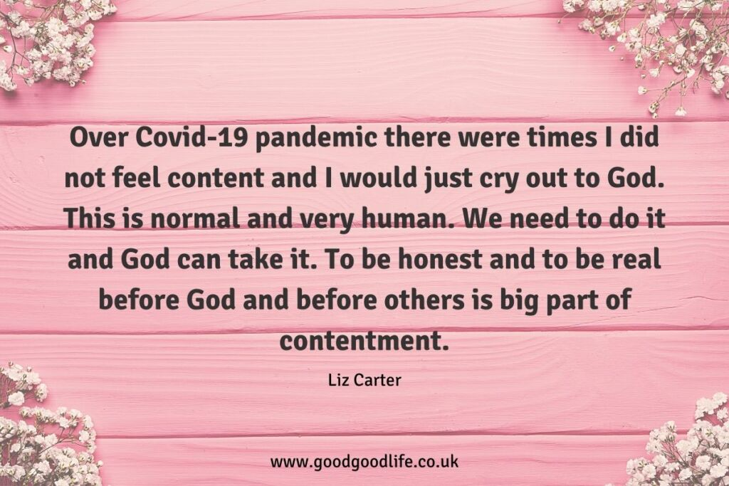 Over Covid-19 pandemic there were times I did not feel content and I would just cry out to God. This is normal and very human. We need to do it and God can take it. To be honest and to be real before God and before others is big part of contentment.